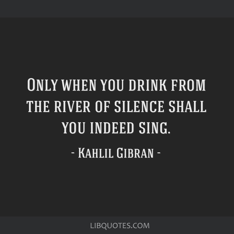 Only when you drink from the river of silence shall you indeed sing.