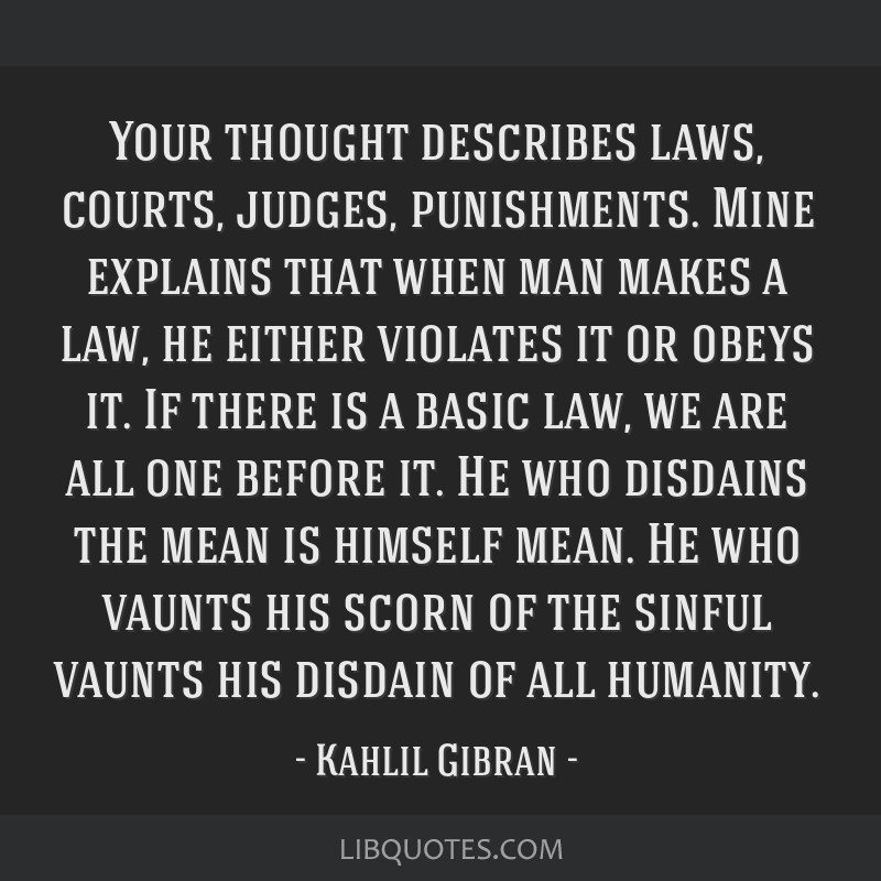 Your thought describes laws, courts, judges, punishments. Mine explains that when man makes a law, he either violates it or obeys it. If there is a...