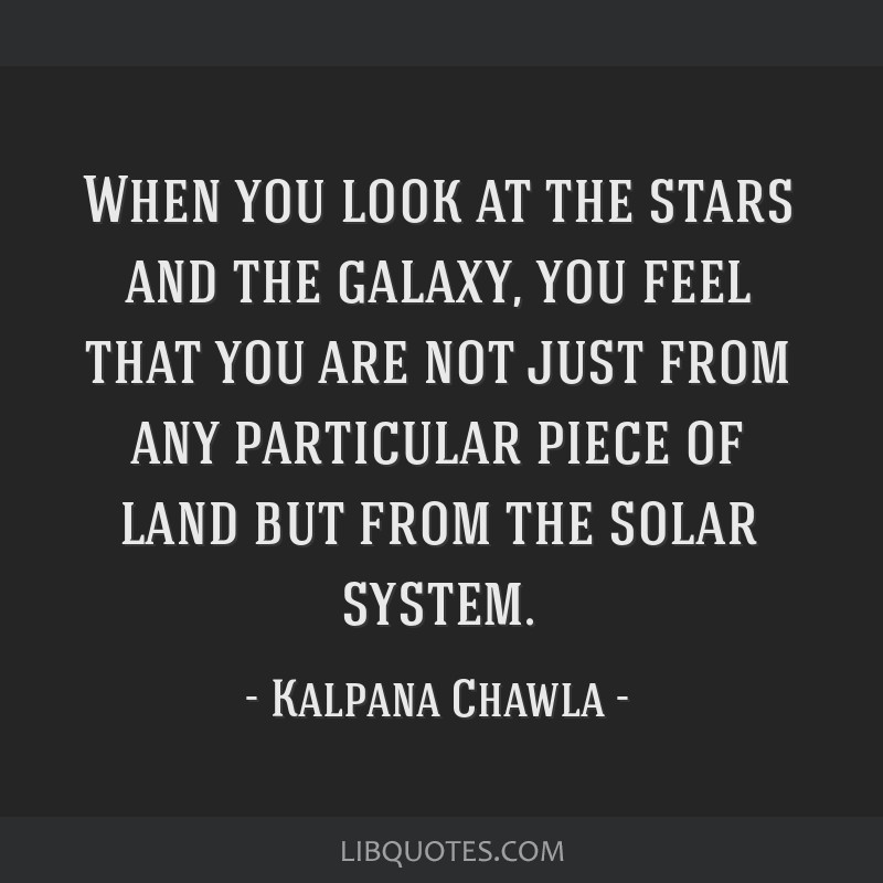 When you look at the stars and the galaxy, you feel that you are not just from any particular piece of land but from the solar system.