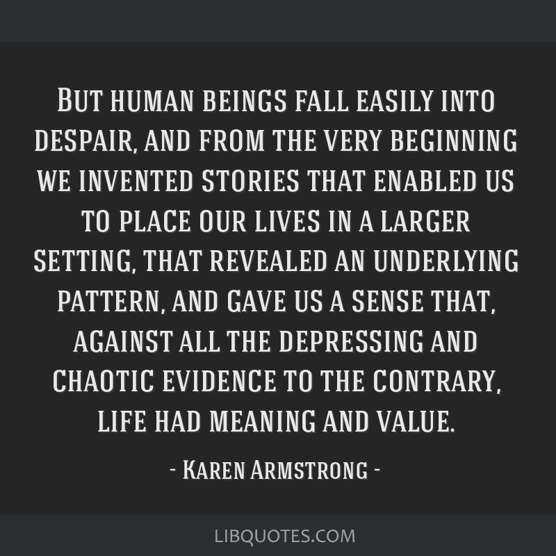 But human beings fall easily into despair, and from the very beginning we invented stories that enabled us to place our lives in a larger setting,...
