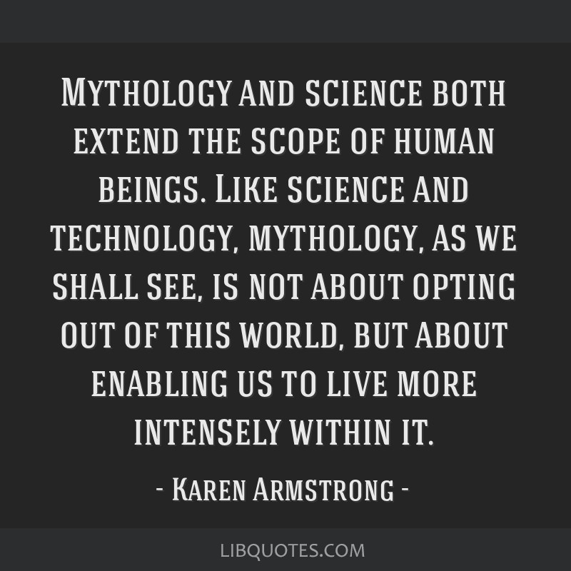 Mythology and science both extend the scope of human beings. Like science and technology, mythology, as we shall see, is not about opting out of this ...