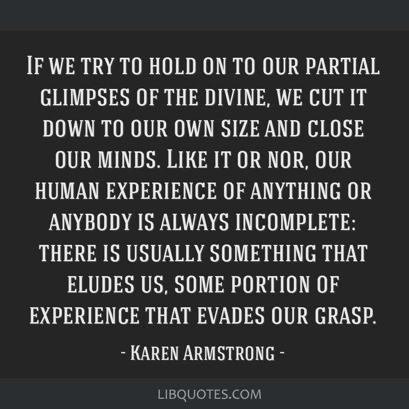 If we try to hold on to our partial glimpses of the divine, we cut it down to our own size and close our minds. Like it or nor, our human experience...