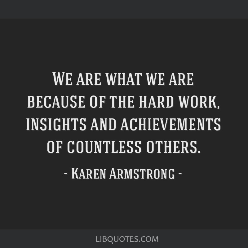 We are what we are because of the hard work, insights and achievements of countless others.