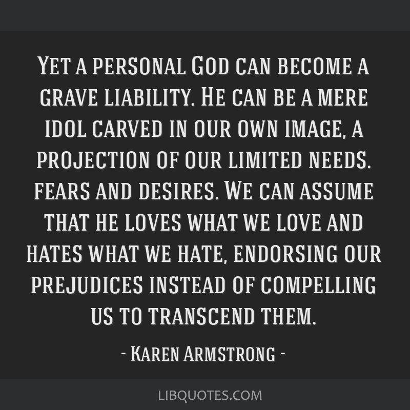 Yet a personal God can become a grave liability. He can be a mere idol carved in our own image, a projection of our limited needs. fears and desires. ...