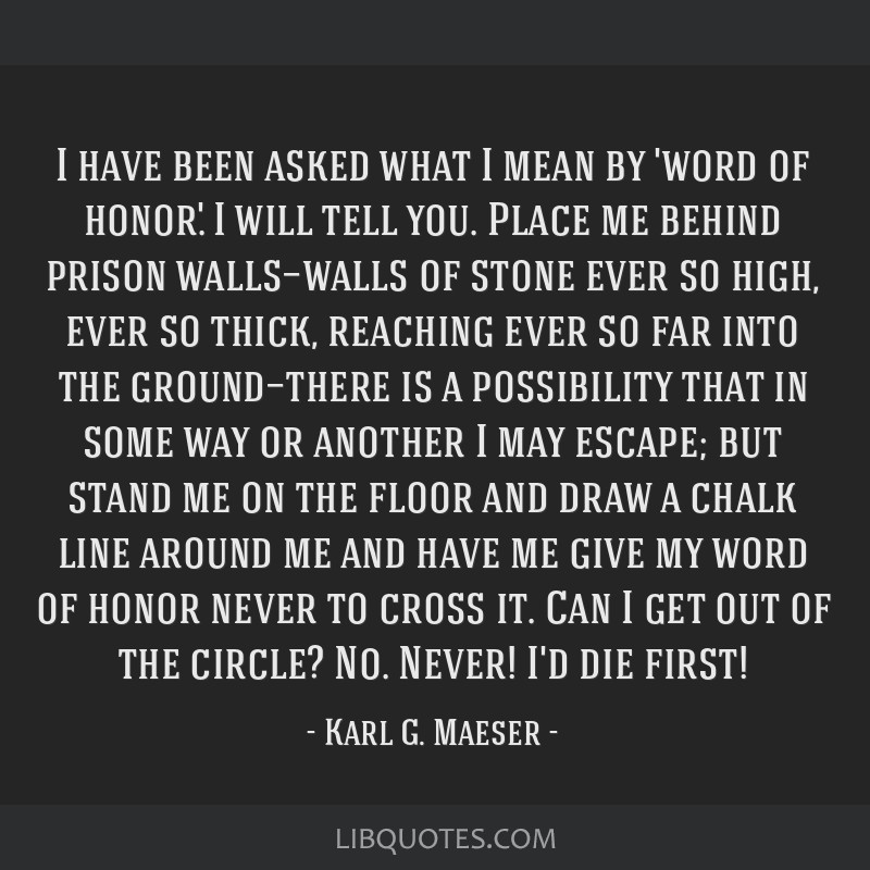 I have been asked what I mean by 'word of honor.' I will tell you. Place me behind prison walls—walls of stone ever so high, ever so thick,...