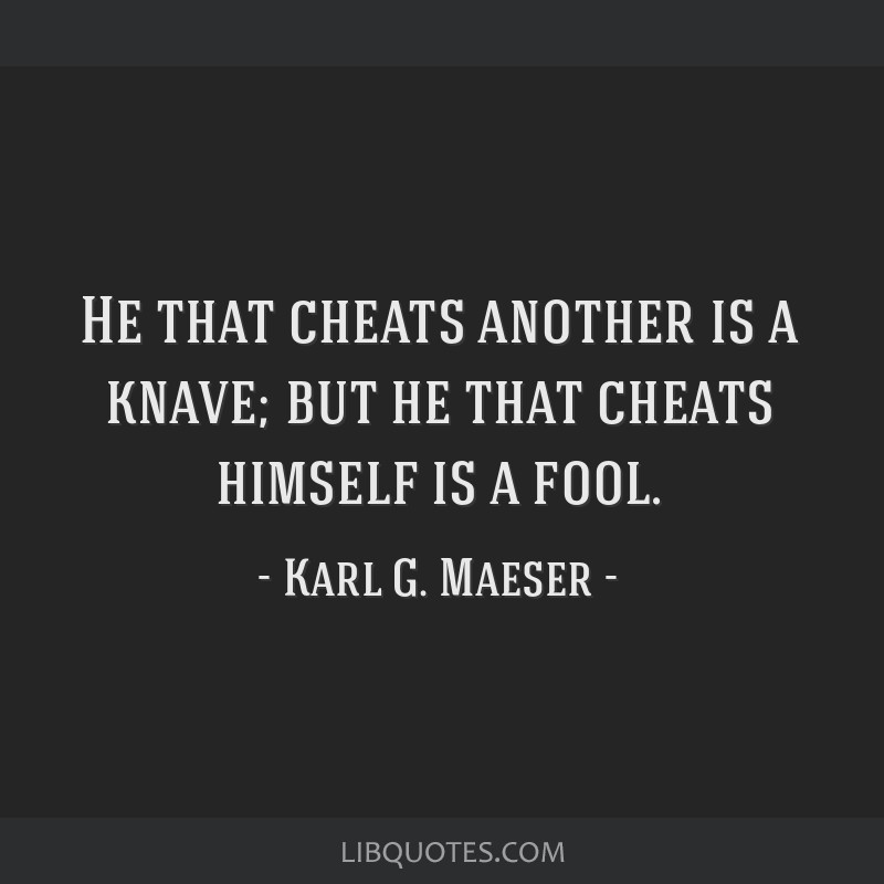 He that cheats another is a knave; but he that cheats himself is a fool.