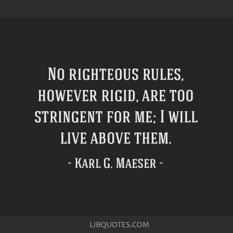 No righteous rules, however rigid, are too stringent for me; I will live above them.