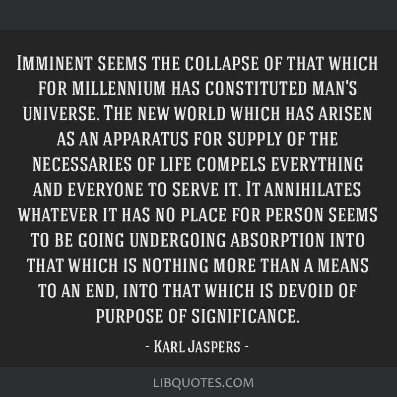 Imminent seems the collapse of that which for millennium has constituted man's universe. The new world which has arisen as an apparatus for supply of ...