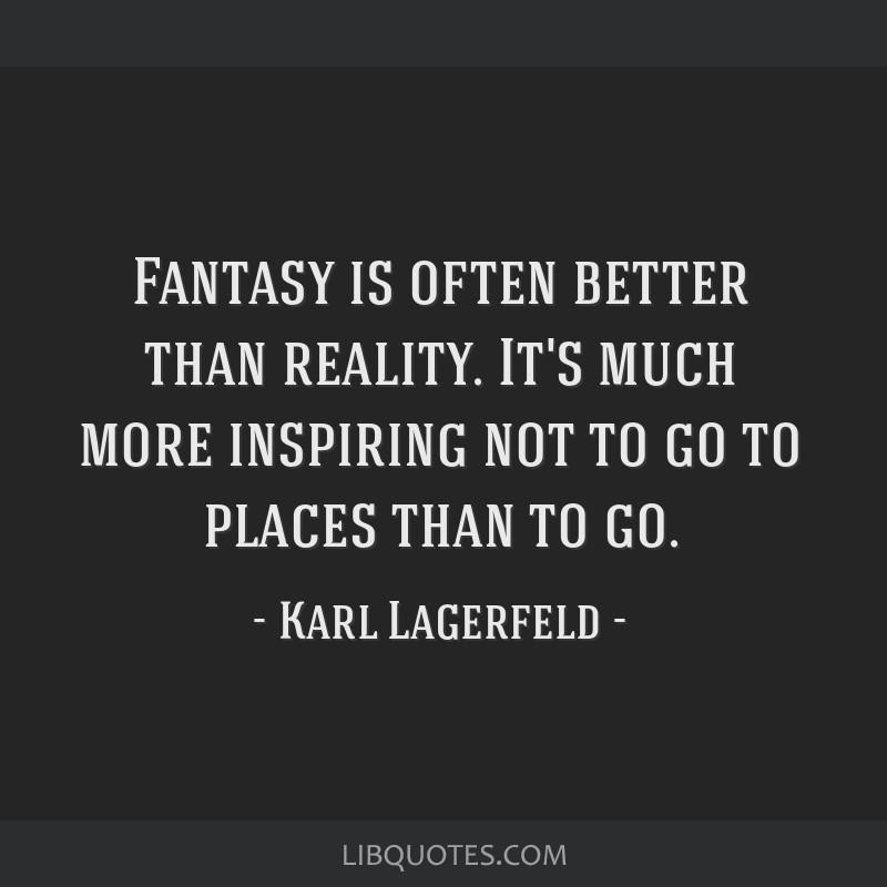 Fantasy is often better than reality. It's much more inspiring not to go to places than to go.
