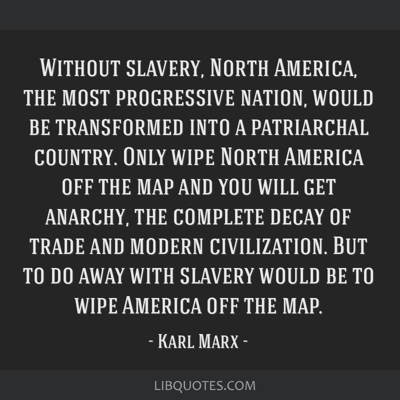 Without slavery, North America, the most progressive nation, would be transformed into a patriarchal country. Only wipe North America off the map and ...