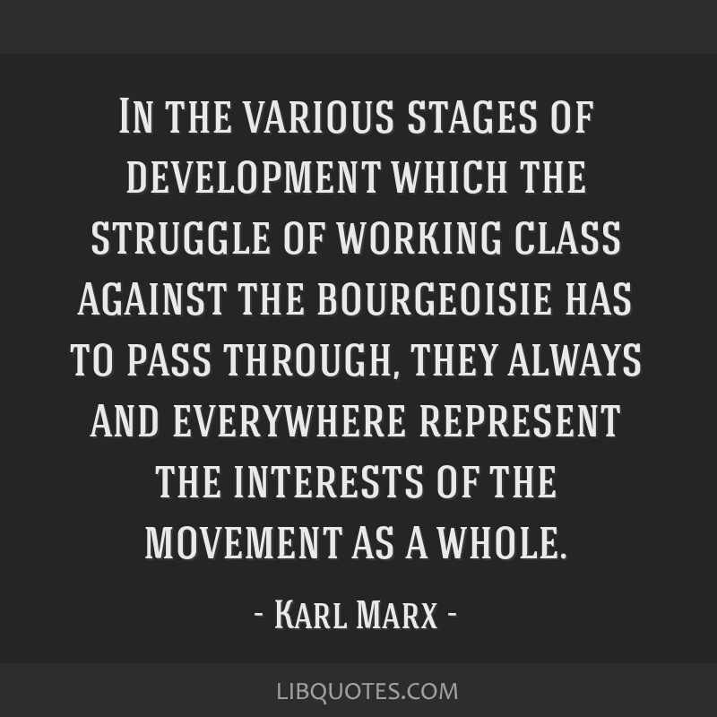 In the various stages of development which the struggle of working class against the bourgeoisie has to pass through, they always and everywhere...