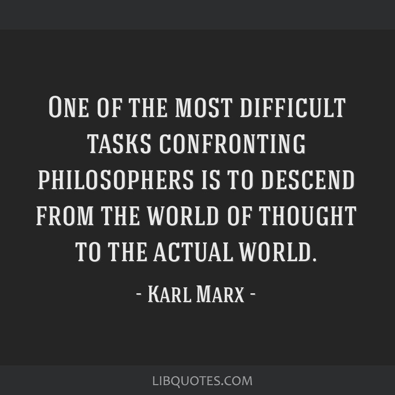 One of the most difficult tasks confronting philosophers is to descend from the world of thought to the actual world.