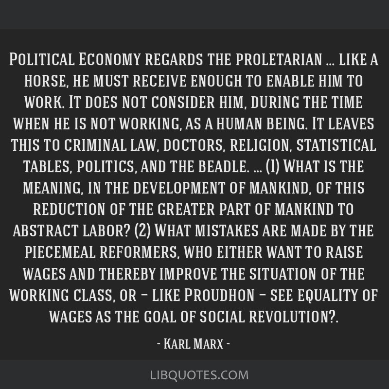 Political Economy regards the proletarian … like a horse, he must receive enough to enable him to work. It does not consider him, during the time...