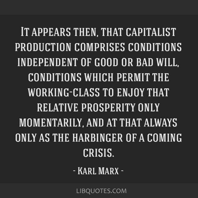It appears then, that capitalist production comprises conditions independent of good or bad will, conditions which permit the working-class to enjoy...