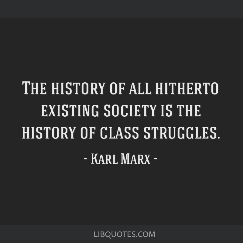 The history of all hitherto existing society is the history of class struggles.