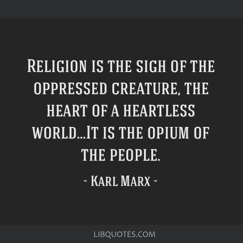 Religion is the sigh of the oppressed creature, the heart of a heartless world…It is the opium of the people.