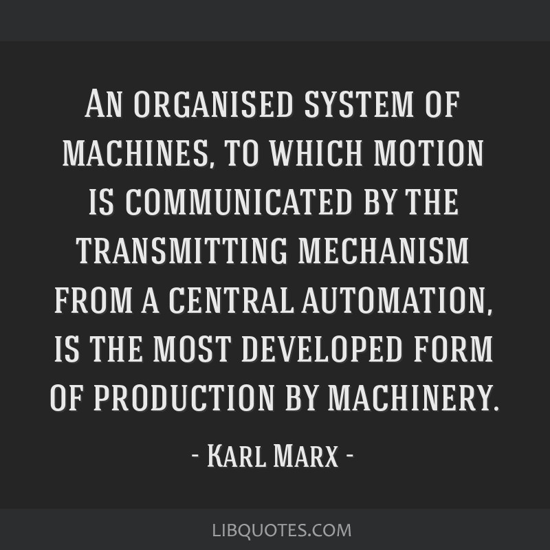 An organised system of machines, to which motion is communicated by the transmitting mechanism from a central automation, is the most developed form...