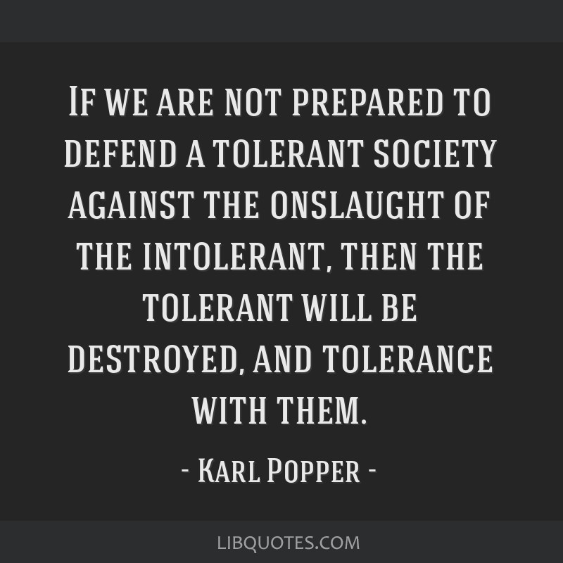 If we are not prepared to defend a tolerant society against the onslaught of the intolerant, then the tolerant will be destroyed, and tolerance with...