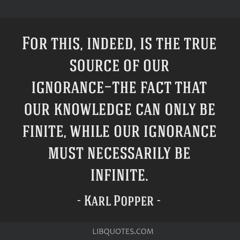 For this, indeed, is the true source of our ignorance—the fact that our knowledge can only be finite, while our ignorance must necessarily be...