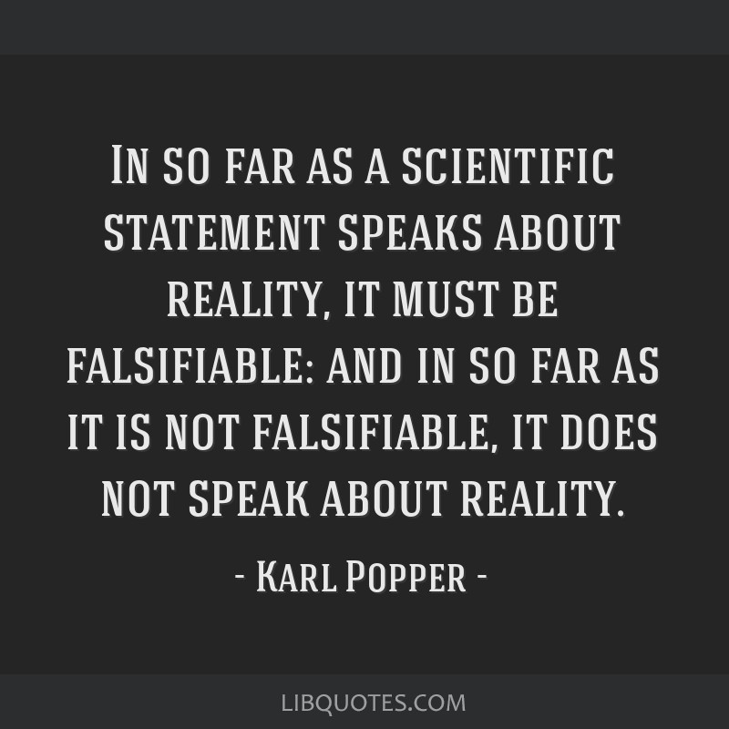 In so far as a scientific statement speaks about reality, it must be falsifiable: and in so far as it is not falsifiable, it does not speak about...