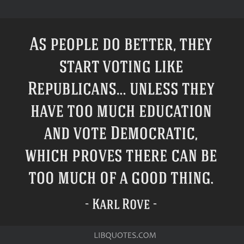 As people do better, they start voting like Republicans... unless they have too much education and vote Democratic, which proves there can be too...