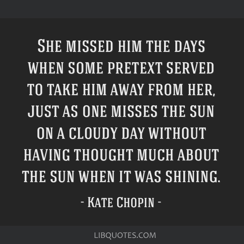 She missed him the days when some pretext served to take him away from her, just as one misses the sun on a cloudy day without having thought much...