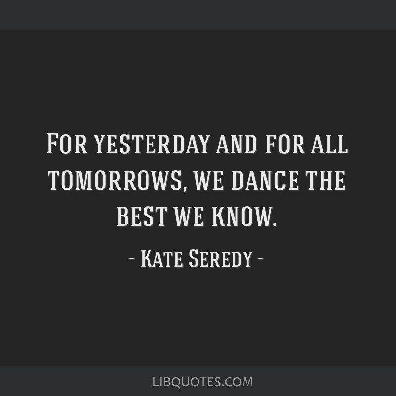 For yesterday and for all tomorrows, we dance the best we know.
