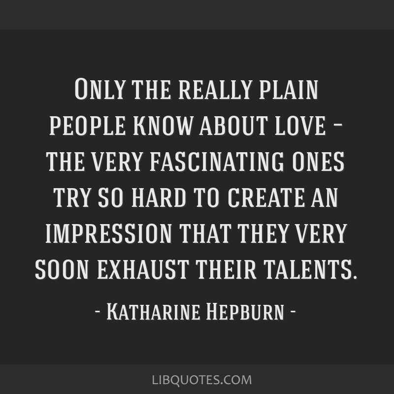 Only the really plain people know about love – the very fascinating ones try so hard to create an impression that they very soon exhaust their...