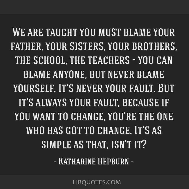 We are taught you must blame your father, your sisters, your brothers, the school, the teachers - you can blame anyone, but never blame yourself....