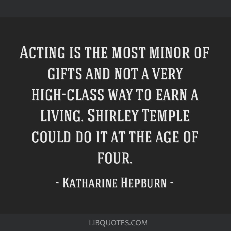 Acting is the most minor of gifts and not a very high-class way to earn a living. Shirley Temple could do it at the age of four.