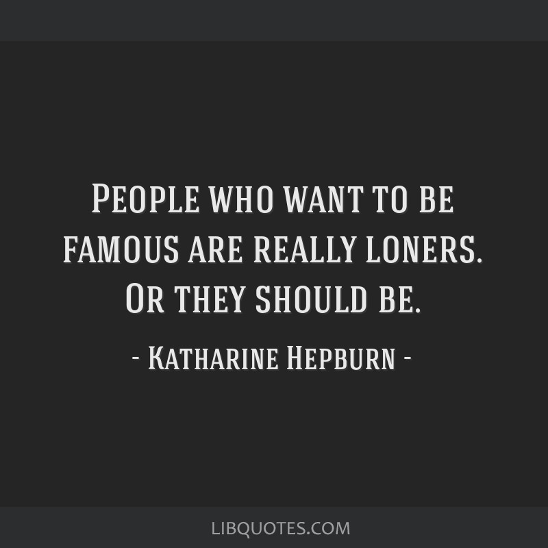 People who want to be famous are really loners. Or they should be.