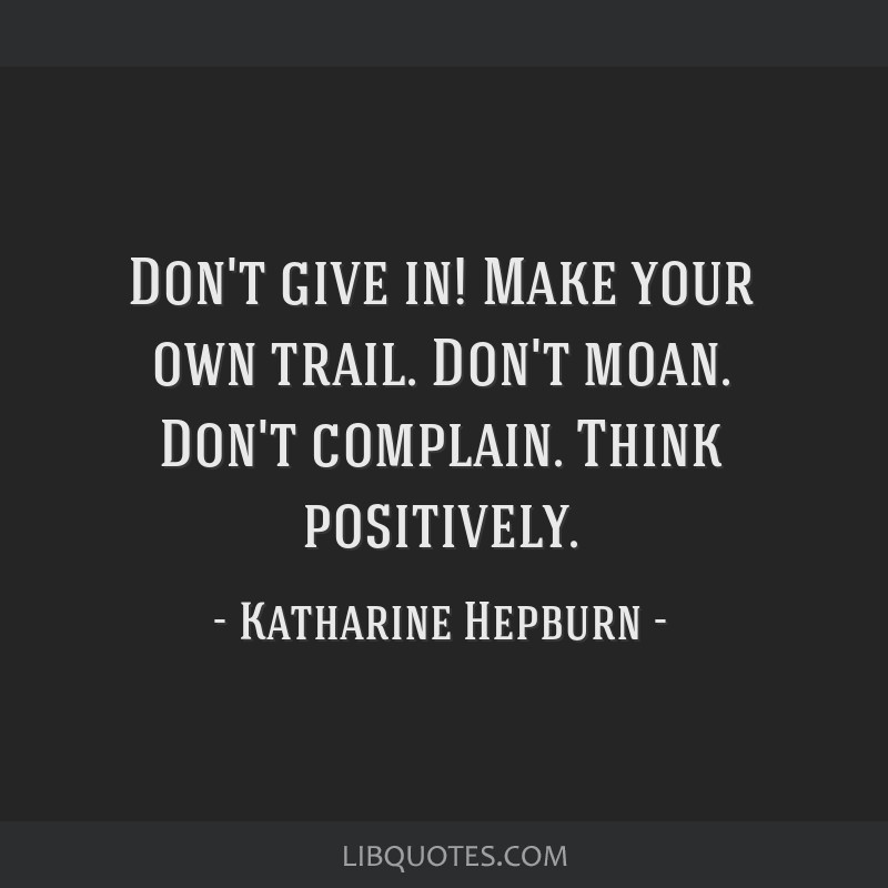 Don't give in! Make your own trail. Don't moan. Don't complain. Think positively.