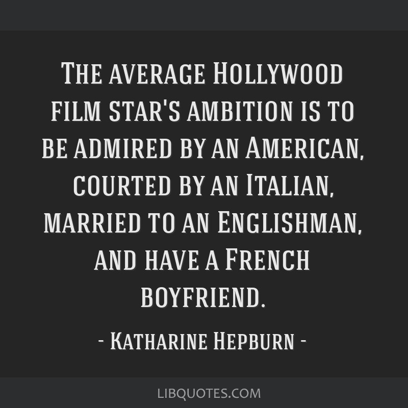 The average Hollywood film star's ambition is to be admired by an American, courted by an Italian, married to an Englishman, and have a French...