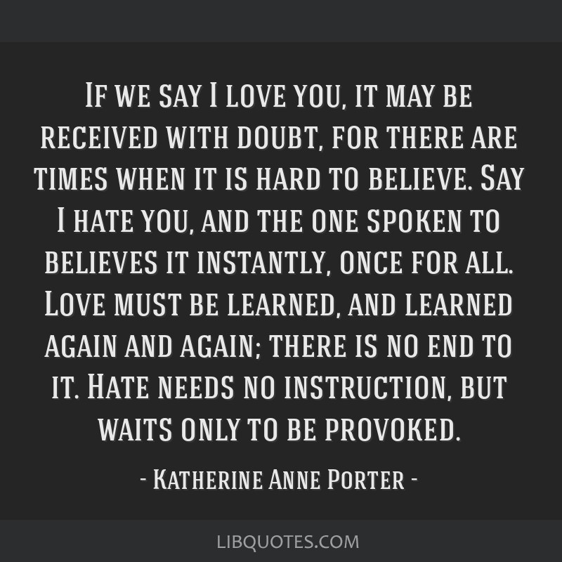 If we say I love you, it may be received with doubt, for there are times when it is hard to believe. Say I hate you, and the one spoken to believes...