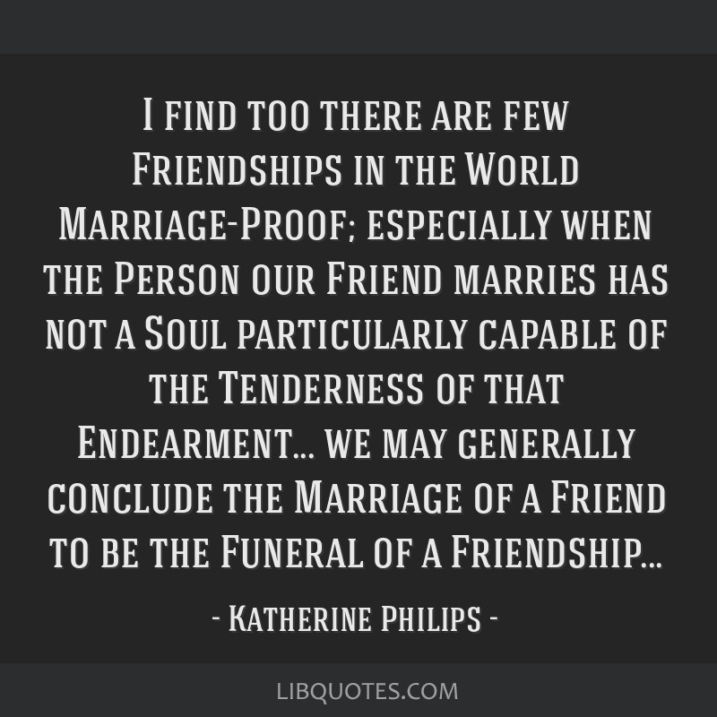 I find too there are few Friendships in the World Marriage-Proof; especially when the Person our Friend marries has not a Soul particularly capable...