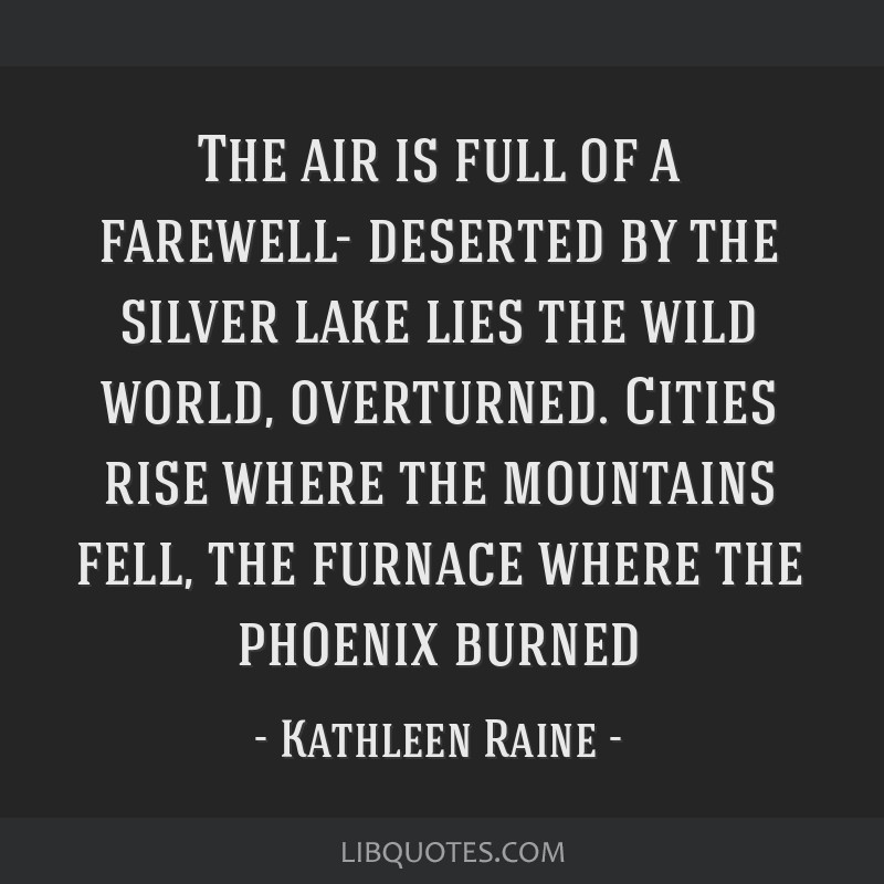 The air is full of a farewell- deserted by the silver lake lies the wild world, overturned. Cities rise where the mountains fell, the furnace where...