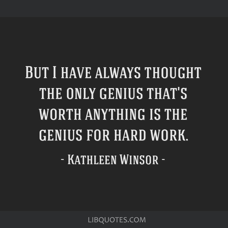 But I have always thought the only genius that's worth anything is the genius for hard work.