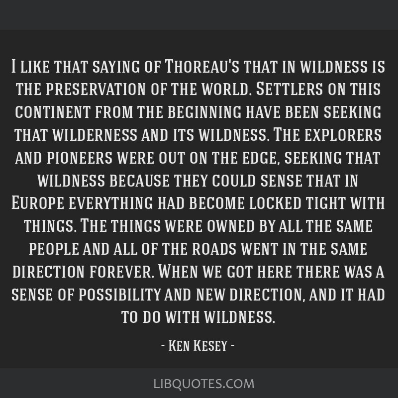 I like that saying of Thoreau's that in wildness is the preservation of the world. Settlers on this continent from the beginning have been seeking...