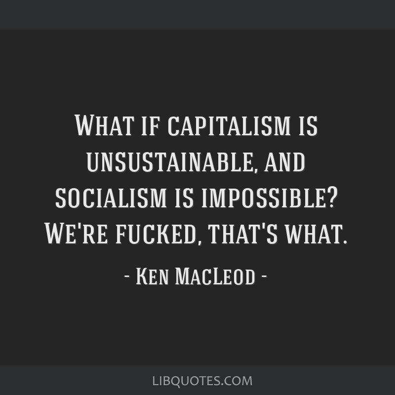 What if capitalism is unsustainable, and socialism is impossible? We're fucked, that's what.