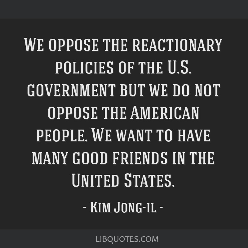 We oppose the reactionary policies of the U.S. government but we do not oppose the American people. We want to have many good friends in the United...