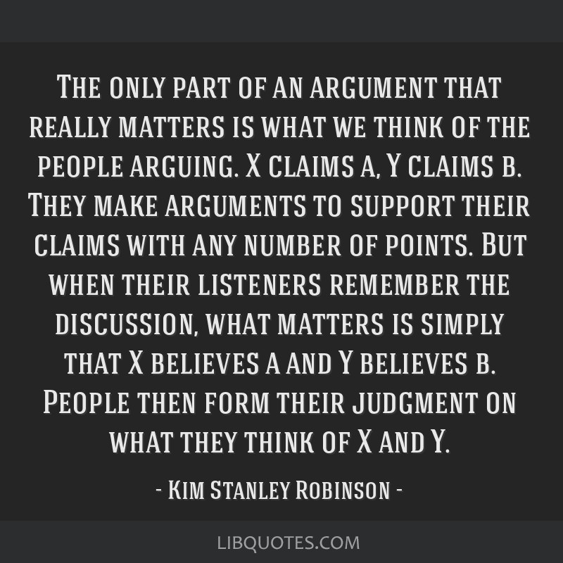 The only part of an argument that really matters is what we think of the people arguing. X claims a, Y claims b. They make arguments to support their ...