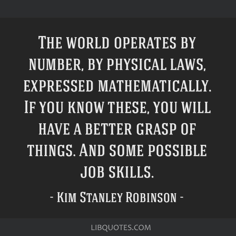 The world operates by number, by physical laws, expressed mathematically. If you know these, you will have a better grasp of things. And some...