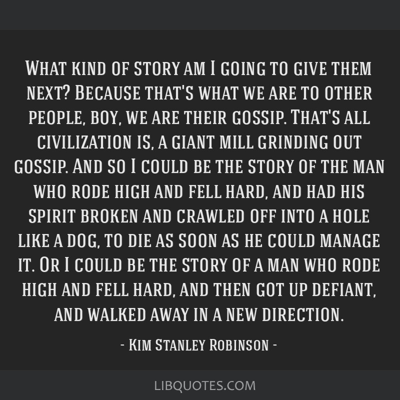 What kind of story am I going to give them next? Because that's what we are to other people, boy, we are their gossip. That's all civilization is, a...
