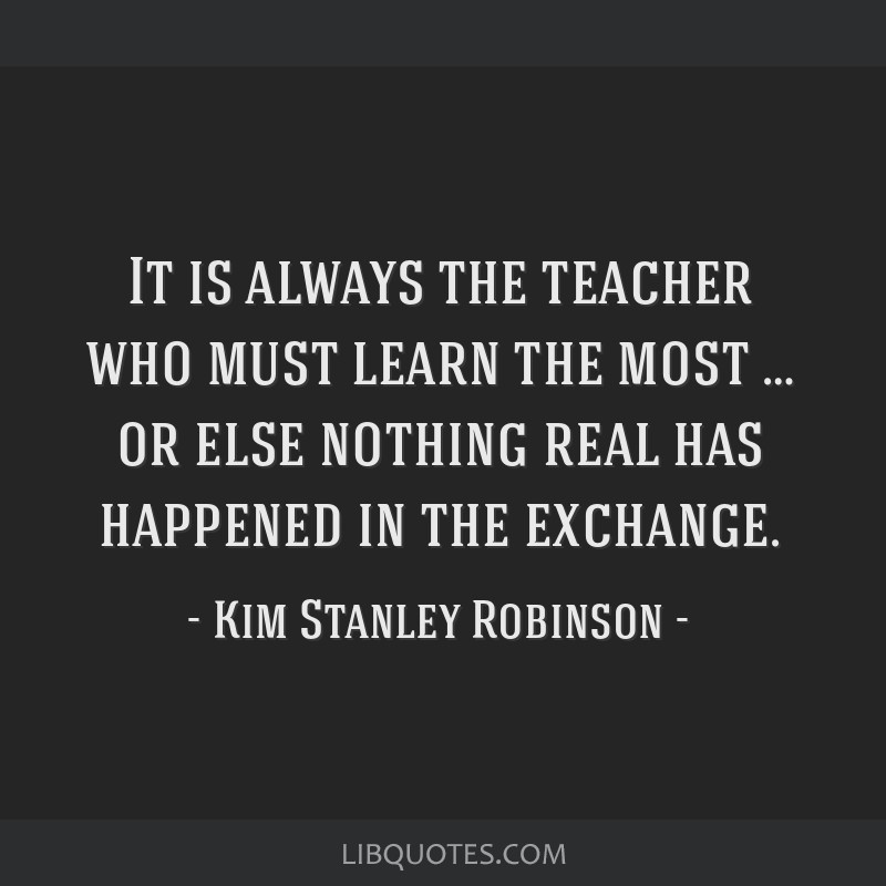 It is always the teacher who must learn the most … or else nothing real has happened in the exchange.