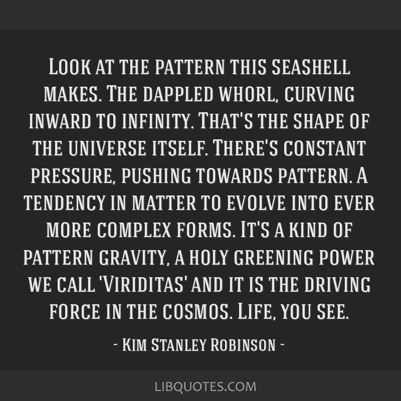 Look at the pattern this seashell makes. The dappled whorl, curving inward to infinity. That's the shape of the universe itself. There's constant...