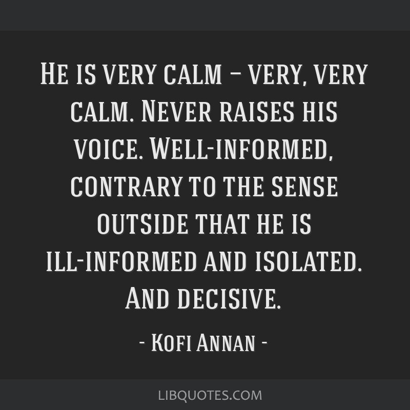 He is very calm — very, very calm. Never raises his voice. Well-informed, contrary to the sense outside that he is ill-informed and isolated. And...