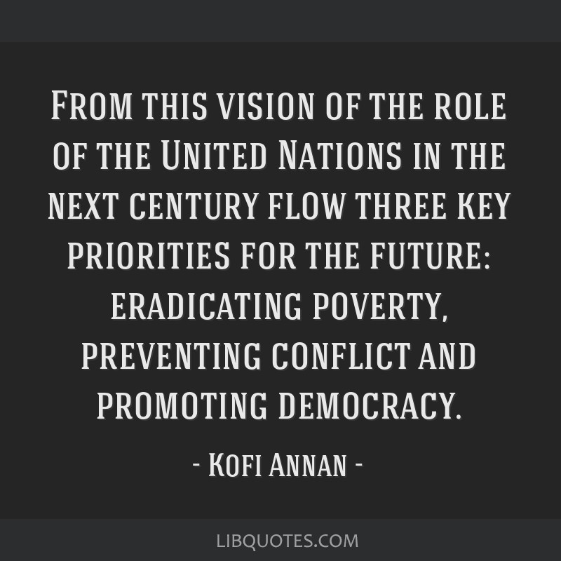 From this vision of the role of the United Nations in the next century flow three key priorities for the future: eradicating poverty, preventing...