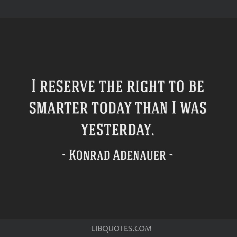 I reserve the right to be smarter today than I was yesterday.