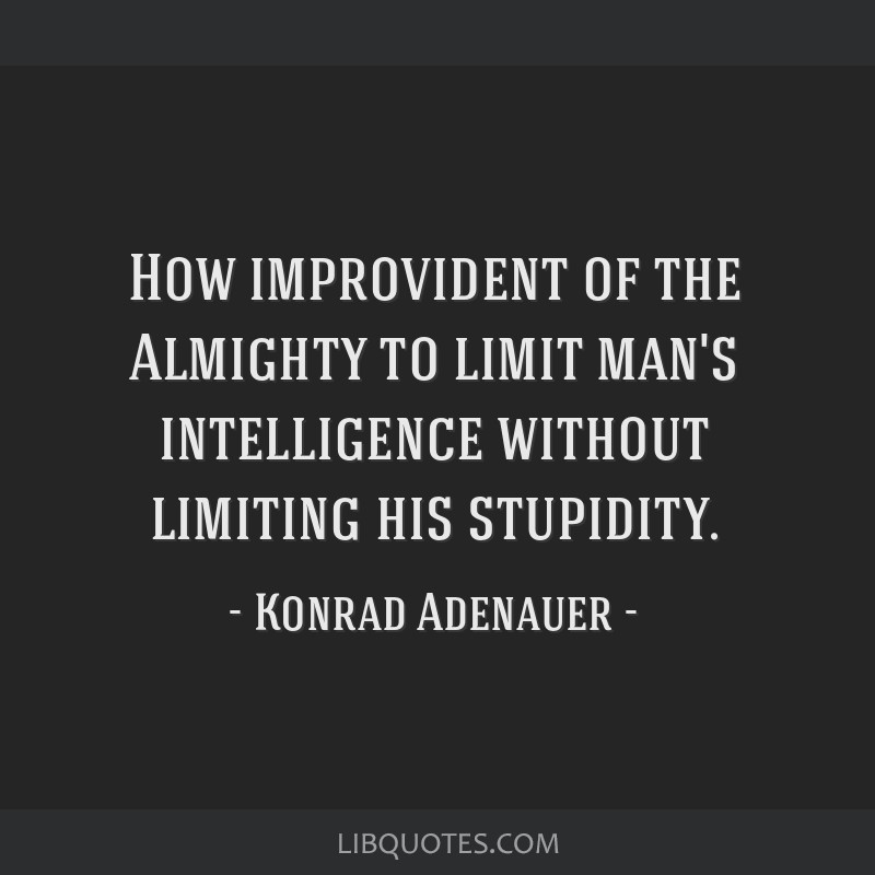 How improvident of the Almighty to limit man's intelligence without limiting his stupidity.