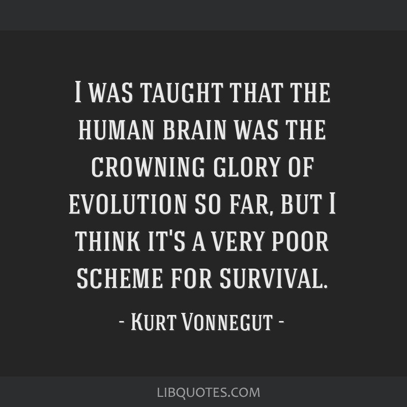 I was taught that the human brain was the crowning glory of evolution so far, but I think it's a very poor scheme for survival.
